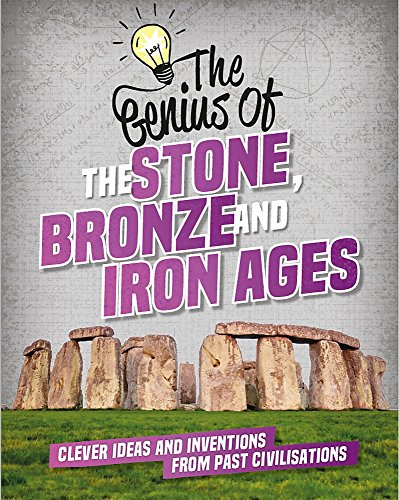 The Stone, Bronze and Iron Ages: Clever Ideas and Inventions from Past Civilisations (The Genius of, Band 1)