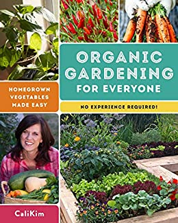 Organic Gardening for Everyone: Homegrown Vegetables Made Easy - No Experience Required! by [CaliKim]