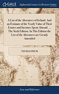 A List of the Absentees of Ireland. and an Estimate of the Yearly Value of Their Estates and Incomes Spent Abroad. ... the...
