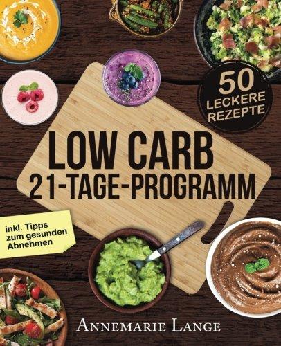 Low Carb 21-Tage-Programm: Das Kochbuch mit 50 passenden Rezepten ohne Kohlenhydrate
