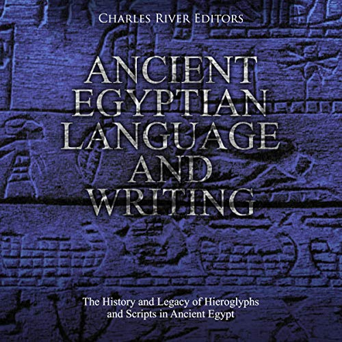 Ancient Egyptian Language and Writing: The History and Legacy of Hieroglyphs and Scripts in Ancient Egypt audiobook cover art