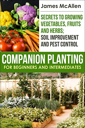 Companion Planting for Beginners and Intermediates: Secrets to Growing Vegetables, Fruits and Herbs; Soil Improvement and Pest Control (Producing Healthy, Organic Produce, Fruits and Herbs Book 2)