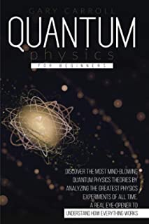 Quantum Physics for Beginners: Discover the Most Mind-Blowing Quantum Physics Theories by Analyzing the Greatest Physics E...