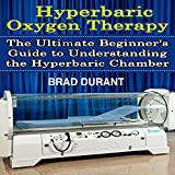 Hyperbaric Oxygen Therapy: The Ultimate Beginner's Guide to Understanding the Hyperbaric Chamber