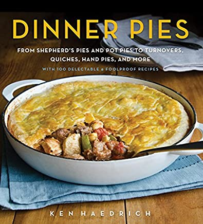 Dinner Pies: From Shephards Pies and Pot Pies, to Turnovers, Quiches, Hand Pies, and More, With 100 Delectable & Foolproof Recipes