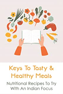 Keys To Tasty & Healthy Meals: Nutritional Recipes To Try With An Indian Focus: Low-Fat Recipes With Savory Herbs And Spices