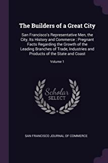 The Builders of a Great City: San Francisco's Representative Men, the City, Its History and Commerce: Pregnant Facts Regar...