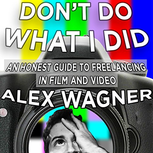 Don't Do What I Did     An Honest Guide to Freelancing in Film and Video Production              By:                                                                                                                                 Alex Downs Wagner                               Narrated by:                                                                                                                                 Alex Wagner                      Length: 2 hrs and 8 mins     11 ratings     Overall 3.1