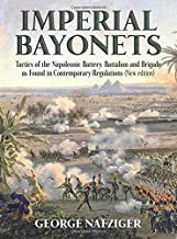 Imperial Bayonets: Tactics of the Napoleonic Battery, Battalion and Brigade as Found in Contemporary Regulations (New Edition)