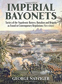 Imperial Bayonets  Tactics of the Napoleonic Battery Battalion and Brigade as Found in Contemporary Regulations  New Edition