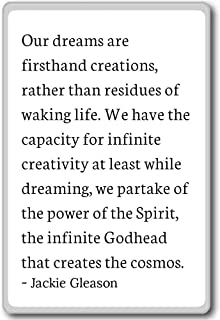 Our dreams are firsthand creations, rather t... - Jackie Gleason quotes fridge magnet, White