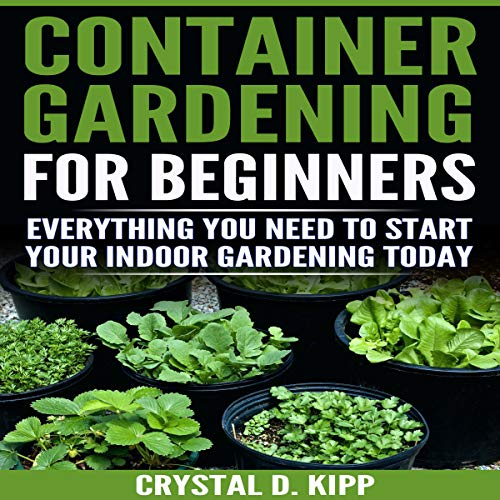 Container Gardening for Beginners: Everything You Need to Start Your Indoor Gardening Today Audiobook By Crystal D. Kipp cover art