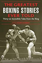 Greatest Boxing Stories Ever Told: Thirty-Six Incredible Tales From The Ring, First Edition: Thirty-Six Incredible Tales From The Ring