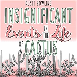 Insignificant Events in the Life of a Cactus     Life of a Cactus Series, Book 1              By:                                                                                                                                 Dusti Bowling                               Narrated by:                                                                                                                                 Karissa Vacker                      Length: 5 hrs and 27 mins     12 ratings     Overall 4.8