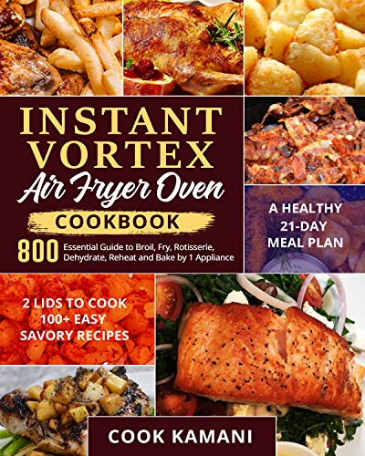 Instant Vortex Air Fryer Oven Cookbook 800: Essential Guide to Broil, Fry, Rotisserie, Dehydrate, Reheat and Bake by 1 Appliance| 2 Lids to Cook 100+ Easy Savory Recipes| A Healthy 21-Day Meal Plan