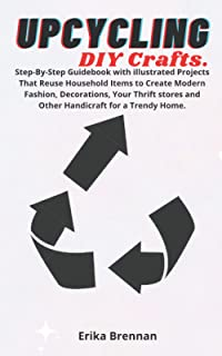 Upcycling DIY Crafts: Step-By-Step Guidebook with illustrated Projects That Reuse Household Items to Create Modern Fashio...