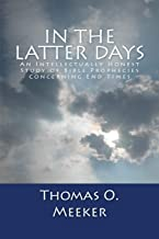 In The Latter Days: An Intellectually Honest Study of Bible Prophecies Concerning End Times