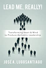 Lead Me, REALLY!: Transforming Heart & Mind to Produce Authentic Leadership