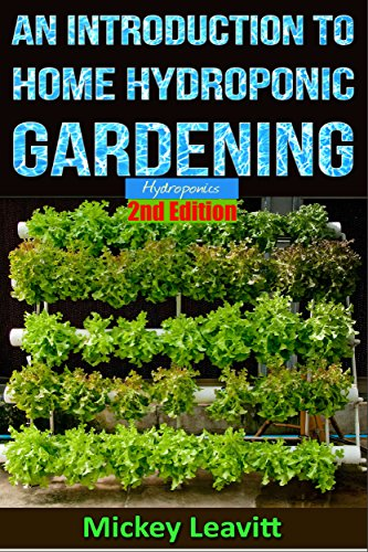 Hydroponics: An Introduction To Home Hydroponic Gardening - 2nd Edition (hydroponics, aquaculture, herb garden, aquaponics, grow lights, hydrofarm, hydroponic systems) by [Mickey Leavitt]