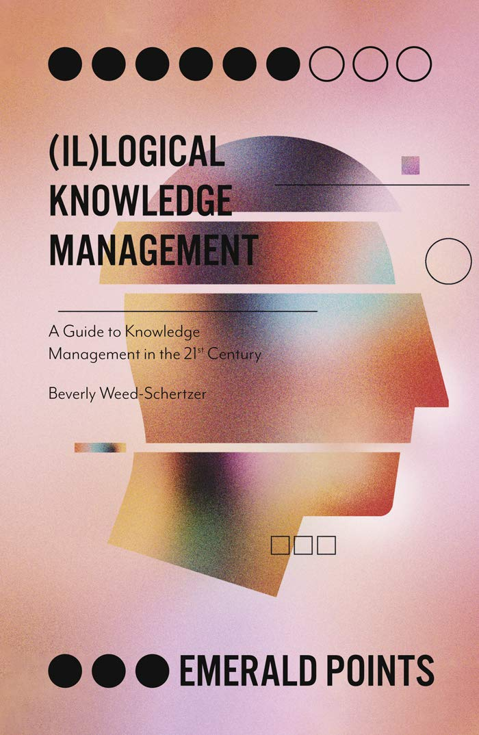 (Il)logical Knowledge Management: A Guide to Knowledge Management in the 21st Century (Emerald Points)