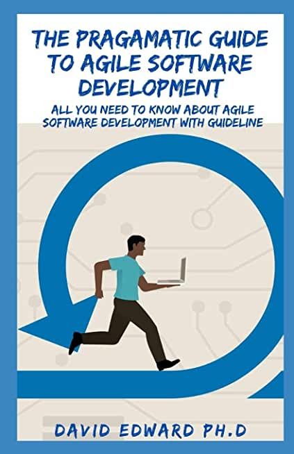 THE PRAGAMATIC GUIDE TO AGILE SOFTWARE DEVELOPMENT: All You Need to Know about Agile Software Development With Guideline