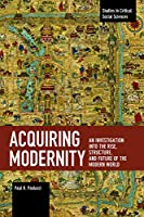 Acquiring Modernity: An Investigation into the Rise, Structure, and Future of the Modern World (Studies in Critical Social Sciences)