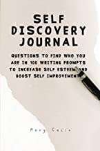 SELF DISCOVERY JOURNAL: QUESTIONS TO FIND WHO YOU ARE IN 100 WRITING PROMPTS TO INCREASE SELF ESTEEM AND BOOST SELF IMPROV...