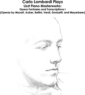 Liszt, Mozart, Auber, Bellini, Verdi, Donizetti and Meyerbeer: Carlo Lombardi Plays Liszt Piano Masterworks: Opera Fantasies and Transcriptions I