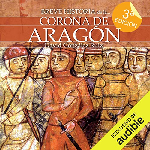 Breve Historia De La Corona De Aragón Narración En Castellano Brief History Of The Crown Of Aragon By David González Ruiz Audiobook Audible Com
