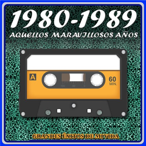 1980 - 1989 Aquellos Maravillosos Años. Grandes Éxitos de Mi Vida