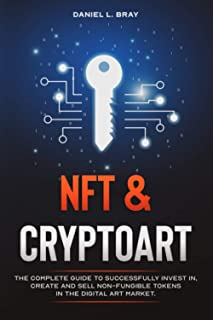 NFT and Cryptoart: The Complete Guide to Successfully Invest in, Create and Sell Non-Fungible Tokens in the Digital Art Ma...
