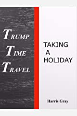 Trump Time Travel: Taking a Holiday Kindle Edition