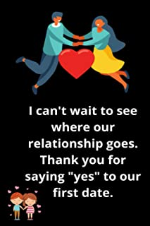 """I can't wait to see where our relationship goes. Thank you for saying """"yes"""" to our first date: A Blank Lined Notebook Gift..."""
