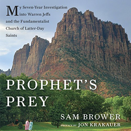 Prophet's Prey     My Seven-Year Investigation into Warren Jeffs and the Fundamentalist Church of Latter-Day Saints              Written by:                                                                                                                                 Sam Brower,                                                                                        Jon Krakauer                               Narrated by:                                                                                                                                 Jonah Cummings                      Length: 12 hrs and 55 mins     3 ratings     Overall 4.3