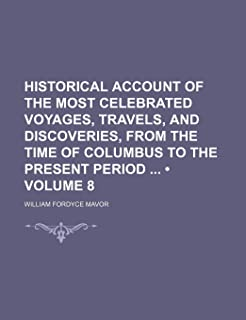 Historical Account of the Most Celebrated Voyages, Travels, and Discoveries, from the Time of Columbus to the Present Peri...