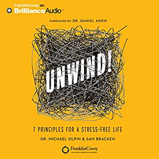 Unwind!     7 Principles for a Stress-Free Life              By:                                                                                                                                 Dr. Michael Olpin,                                                                                        Sam Bracken,                                                                                        Daniel Amen (foreword)                               Narrated by:                                                                                                                                 Sam Bracken                      Length: 5 hrs and 4 mins     107 ratings     Overall 4.2