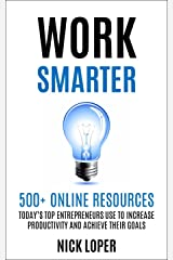 Work Smarter: 500+ Online Resources Today's Top Entrepreneurs Use To Increase Productivity and Achieve Their Goals Kindle Edition