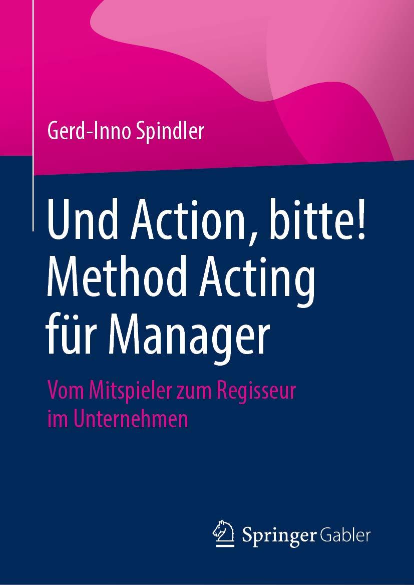 Und Action, bitte! Method Acting für Manager: Vom Mitspieler zum Regisseur im Unternehmen (German Edition)