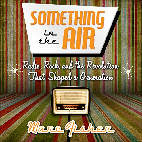 Something in the Air: Radio, Rock, and the Revolution That Shaped a Generation audiobook cover art