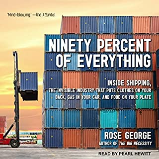 Ninety Percent of Everything     Inside Shipping, the Invisible Industry That Puts Clothes on Your Back, Gas in Your Car, and Food on Your Plate              By:                                                                                                                                 Rose George                               Narrated by:                                                                                                                                 Pearl Hewitt                      Length: 9 hrs and 33 mins     88 ratings     Overall 4.2