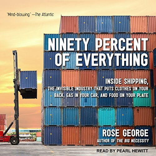 Ninety Percent of Everything     Inside Shipping, the Invisible Industry That Puts Clothes on Your Back, Gas in Your Car, and Food on Your Plate              By:                                                                                                                                 Rose George                               Narrated by:                                                                                                                                 Pearl Hewitt                      Length: 9 hrs and 33 mins     96 ratings     Overall 4.2