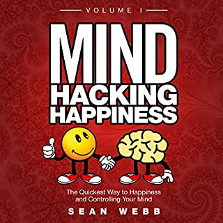 Mind Hacking Happiness Volume I     The Quickest Way to Happiness and Controlling Your Mind              By:                                                                                                                                 Sean Webb                               Narrated by:                                                                                                                                 Sean Webb                      Length: 9 hrs and 48 mins     49 ratings     Overall 4.6