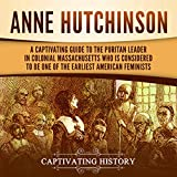 Anne Hutchinson: A Captivating Guide to the Puritan Leader in Colonial Massachusetts Who Is Considered to Be One of the Earliest American Feminists