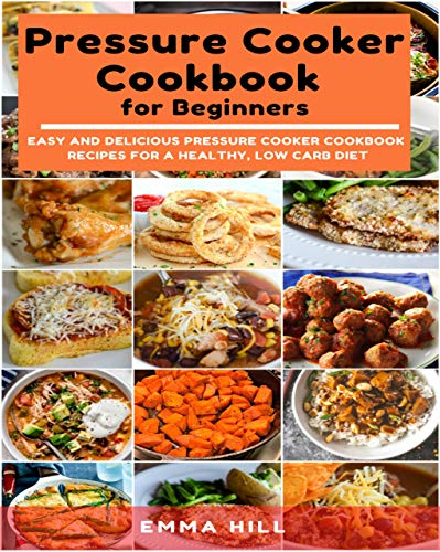 Pressure Cooker Cookbook  for Beginners: Easy and Delicious Pressure Cooker Cookbook  Recipes for a Healthy, Low Carb Diet
