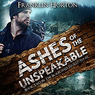 Ashes of the Unspeakable     The Borrowed World Series, Book Two              Written by:                                                                                                                                 Franklin Horton                               Narrated by:                                                                                                                                 Kevin Pierce                      Length: 9 hrs and 2 mins     8 ratings     Overall 4.8