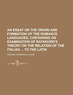 An Essay on the Origin and Formation of the Romance Languages, Containing on Examination of Raynourd's Theory on the Relat...