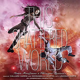 This Shattered World     A Starbound Novel              By:                                                                                                                                 Amie Kaufman,                                                                                        Meagan Spooner                               Narrated by:                                                                                                                                 Callard Harris,                                                                                        Donnabella Mortel,                                                                                        Lincoln Hoppe                      Length: 12 hrs and 42 mins     316 ratings     Overall 4.3
