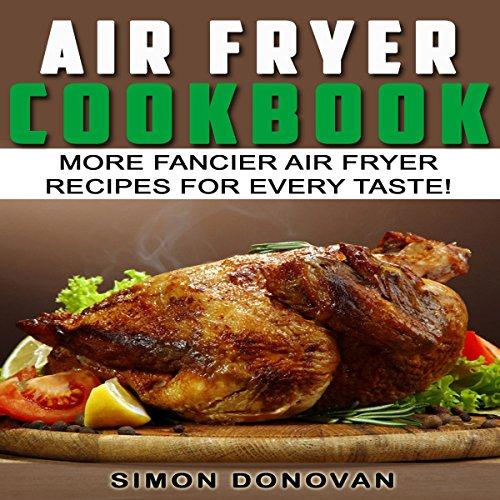 Air Fryer Cookbook: More Fancier Air Fryer Recipes for Every Taste! audiobook cover art
