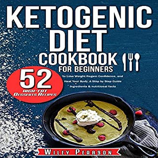 Ketogenic Diet Cookbook for Beginners: Ketogenic Diet Cookbook: 52 High-Fat Desserts Recipes to Lose Weight, Regain Confidence, and Heal Your Body, A Step ... Step Guide - Ingredients & Nutritional Facts audiobook cover art