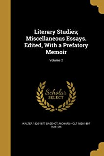 Literary Studies; Miscellaneous Essays. Edited, with a Prefatory Memoir; Volume 2